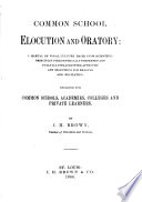 Common School Elocution and Oratory   a Manual of Vocal Culture Based Upon Scientific Principles Philosophically Presented and Fully Illustrated with Appropiate Selections for Reading and Recitation   Designed for Common Schools  Academies  Colleges and Private Learners Book