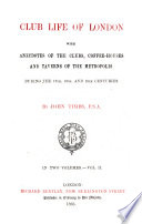 Club Life Of London With Anecdotes Of The Clubs Coffee Houses And Taverns Of The Metropolis During The 17th 18th And 19th Centuries