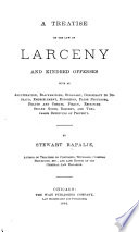 A Treatise on the Law of Larceny and Kindred Offenses Such as Adulteration, Blackmailing, Burglary, Conspiracy to Defraud, Embezzlement, Extortion, False Pretenses, Frauds and Cheats, Piracy, Receiving Stolen Goods, Robbery, and Trespasses Depriving of Property