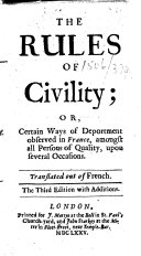 The Rules of Civility; Or, Certain Ways of Deportment Observed in France Amongst All Persons of Quality ... [By A. de Courtin.] The Third Edition with Additions