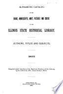Alphabetic Catalog of the Books  Manuscripts  Maps  Pictures and Curios of the Illinois State Historical Library