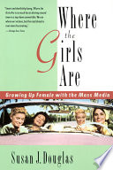 Where the Girls Are, Growing Up Female With the Mass Media by Susan Jeanne Douglas PDF