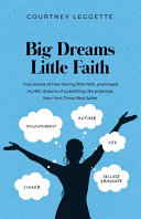 Big Dreams Little Faith  True Stories of how Having Little Faith  Prolonged My BIG Dreams of Publishing this Potential  New York Times Best Sel Book PDF