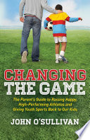 """""""Changing the Game: The Parent's Guide to Raising Happy, High Performing Athletes, and Giving Youth Sports Back to our Kids"""" by John O'Sullivan"""