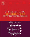 Unified Non Local Relativistic Theory of Transport Processes Book