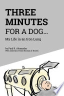 """""""Three Minutes for a Dog: My Life in an Iron Lung"""" by Paul R. Alexander, Norman DePaul Brown, RN, MSPH, APN"""
