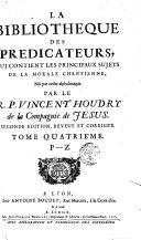 La bibliotheque des predicateurs, qui contient les principaux sujets de la morale Chrétienne, mis par ordre alphabetique. Par le r.p. Vincent Houdry de la Compagnie de Jesus. ... Tome premier \- quatriéme!
