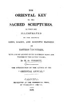 The Oriental Key to the Sacred Scriptures  as they are illustrated by the existing rites  usages and domestic manners of eastern countries  with a short account of the different books and writers of the sacred volume  etc