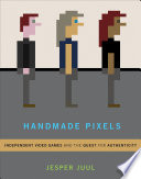 """Handmade Pixels: Independent Video Games and the Quest for Authenticity"" by Jesper Juul"