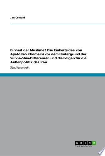 Einheit der Muslime  Die Einheitsidee von Ayatollah Khomeini vor dem Hintergrund der Sunna Shia Differenzen und die Folgen f  r die Au  enpolitik des Iran