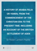 A History of Arabia Felix Or Yemen  from the Commencement of the Christian Era to the Present Time