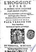 L'hoggidi' ouero Il mondo non peggiore ne più calamitoso del passato. Del p.d. Secondo Lancellotti da Perugia abate Oliuetano. Accademico Insensato, Affidato, & Humorista ..