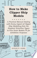 How to Make Clipper Ship Models   A Practical Manual Dealing with Every Aspect of Clipper Ship Modelling from the Simplest Waterline Types to Fine Scale Models Fit for Exhibition Purposes