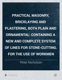 Practical Masonry, Bricklaying and Plastering, Both Plain and Ornamental