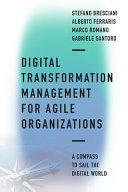 Digital transformation management for agile organizations : a compass to sail the digital world / Stefano Bresciani, Alberto Ferraris, Marco Romano and Gabriele Santoro