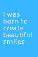 I was Born to Create Beautiful Smiles
