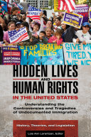 Hidden Lives and Human Rights in the United States: Understanding the Controversies and Tragedies of Undocumented Immigration [3 volumes]
