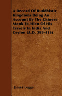 A Record of Buddhistic Kingdoms Being an Account by the Chinese Monk Fa Hien of His Travels in India and Ceylon  A D  399 414
