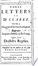 Three Letters to Dr  Clarke  from a Clergyman of the Church of England  i e  John Jackson   concerning his Scripture Doctrine of the Trinity  With the Doctor s replies  Published by the author of the said three letters