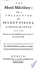 The Moral Miscellany: Or, A Collection of Select Pieces, in Prose and Verse, for the Instruction and Entertainment of Youth. The Fourth Edition, Corrected and Enlarged