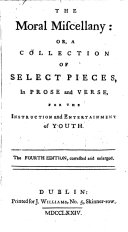 The Moral Miscellany  Or  A Collection of Select Pieces  in Prose and Verse  for the Instruction and Entertainment of Youth  The Fourth Edition  Corrected and Enlarged