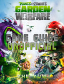 Plants Vs Zombies Garden Warfare Game Guide Unofficial
