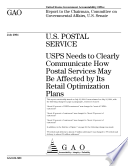 U S  Postal Service USPS needs to clearly communicate how postal services may be affected by its retail optimization plans   report to the Chairman  Committee on Governmental Affairs  U S  Senate