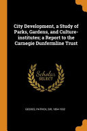 City Development  a Study of Parks  Gardens  and Culture Institutes  A Report to the Carnegie Dunfermline Trust