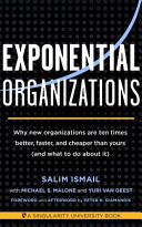 Exponential organizations. Why new organizations are ten times better, faster, and cheaper than yours (and what to do about it)