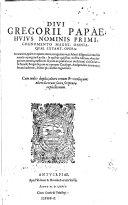 Divi Gregorii papae huius nominis primi, cognomento Magni, omnia quae extant opera ...