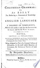 The Columbian Grammar Or An Essay For Reducing A Grammatical Knowledge Of The English Language To A Degree Of Simplicity Which Will Render It Easy For The Instructer To Teach And For The Pupil To Learn Accompanied With Notes Critical And Explanatory Etc
