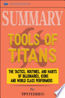 Summary Of Tools Of Titans The Tactics Routines And Habits Of Billionaires Icons And World Class Performers By Timothy Ferriss