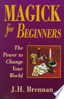 """Magick for Beginners: The Power to Change Your World"" by J. H. Brennan"