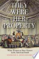 They were her property : white women as slave owners in the American South / Stephanie E. Jones-Roge