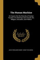 The Human Machine  An Inquiry Into the Diversity of Human Faculty in Its Bearings Upon Social Life  Religion  Education  and Politics