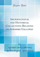 Arch  ological and Historical Collections Relating to Ayrshire Galloway  Classic Reprint