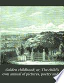 Golden childhood  or  The child s own annual of pictures  poetry and music  afterw   Merry sunbeams  afterw   Golden childhood