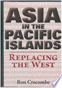 """Asia in the Pacific Islands: Replacing the West"" by R. G. Crocombe, University of the South Pacific. Institute of Pacific Studies"