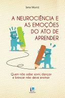 A neurociência e as emoções do ato de a prender : quem não sabe sorrir, dançar e brincar não deve ensinar