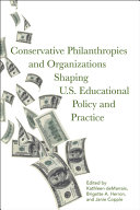 Conservative philanthropies and organizations shaping U.S. educational policy and practice / edited by Kathleen deMarrais, Brigette Herron, and Janie Copple