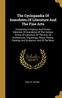 The Cyclopaedia Of Anecdotes Of Literature And The Fine Arts Containing A Copious And Choice Selection Of Anecdotes Of The Various Forms Of Literatur
