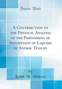 A Contribution to the Physical Analysis of the Phenomena of Absorption of Liquids by Animal Tissues  Classic Reprint