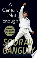 """A Century Is Not Enough: My Roller Coaster Ride to Success"" by Saurav Ganguly"