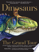 Dinosaurs - The Grand Tour  : Everything Worth Knowing About Dinosaurs from Aardonyx to Zuniceratops