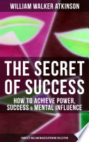 Read Online THE SECRET OF SUCCESS: How to Achieve Power, Success & Mental Influence (Complete William Walker Atkinson Collection) Epub