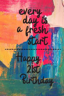 Every Day Is a Fresh Start Happy 21st Birthday