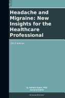 Headache and Migraine: New Insights for the Healthcare Professional: 2013 Edition
