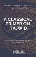 A Classical Primer on Tajwid  Sheikh Sulayman Al Jamzuri s Tuhfat Al Atfal  With Points from Ibn Al Jazari s Muqaddimah