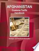 Afghanistan Customs Tariffs Handbook   Strategic and Practical Information Book