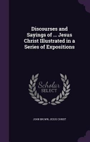 Discourses and Sayings of     Jesus Christ Illustrated in a Series of Expositions